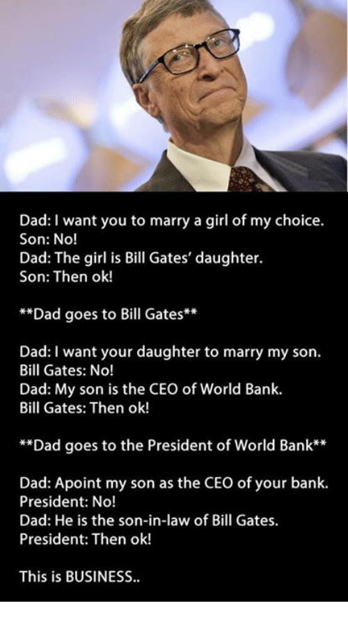 son in law: Dad: I want you to marry a girl of my choice.  Son: No!  Dad: The girl is Bill Gates' daughter.  Son: Then ok!  **Dad goes to Bill Gates  Dad: I want your daughter to marry my son.  Bill Gates: No!  Dad: My son is the CEO of World Bank.  Bill Gates: Then ok!  Dad goes to the President of World Bank  Dad: Apoint my son as the CEO of your bank.  President: No!  Dad: He is the son-in-law of Bill  Gates.  President: Then ok!  This is BUSINESS.