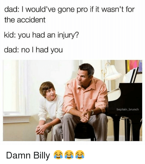 Funny Meme For Dad : Dad i would ve gone pro if it wasn t for the accident kid