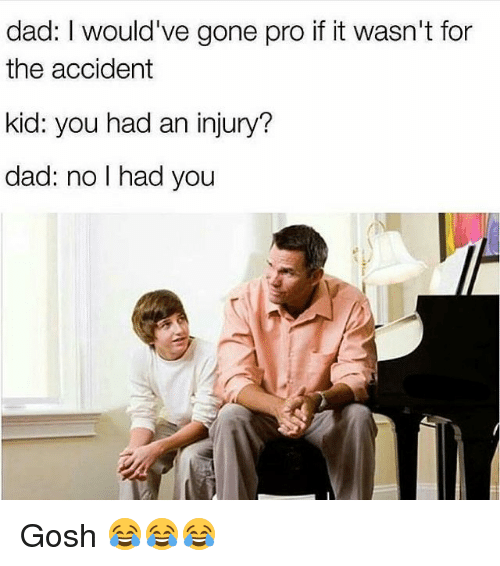 Dad, Funny, and Pro: dad: I would've gone pro if it wasn't for  the accident  kid: you had an injury?  dad: no I had you Gosh 😂😂😂