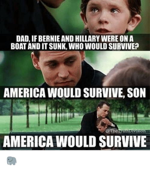 memes: DAD, IF BERNIE AND HILLARY WERE ON A  BOAT AND IT SUNK, WHO WOULD SURVIVE?  AMERICA WOULD SURVIVE, SON  @The  AMERICA WOULD SURVIVE 🐘
