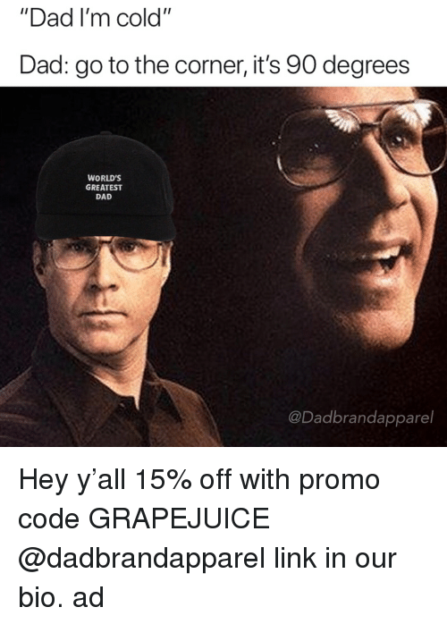 """Dad, Link, and Dank Memes: """"Dad I'm cold""""  Dad: go to the corner, it's 90 degrees  WORLD'S  GREATEST  DAD  @Dadbrandapparel Hey y'all 15% off with promo code GRAPEJUICE @dadbrandapparel link in our bio. ad"""