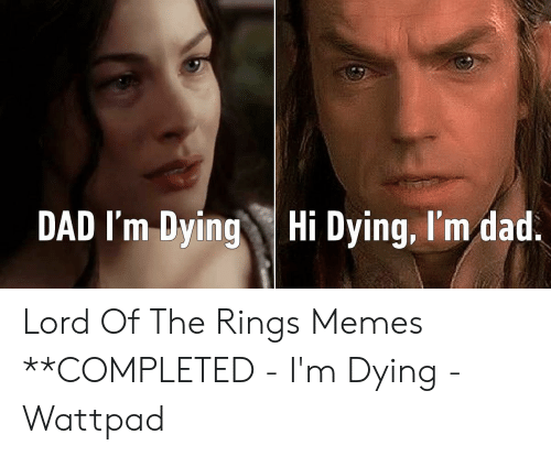 Funny Lord Of The Rings: DAD I'm DyingHi Dying, I'm dad. Lord Of The Rings Memes **COMPLETED - I'm Dying - Wattpad