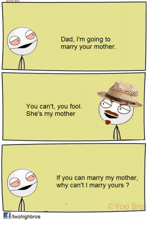 Memes, 🤖, and Fools: Dad, I'm going to  marry your mother.  You can't, you fool.  She's my mother  If you can marry my mother,  why can't l marry yours  C Yoo Bro  ftwohighbros
