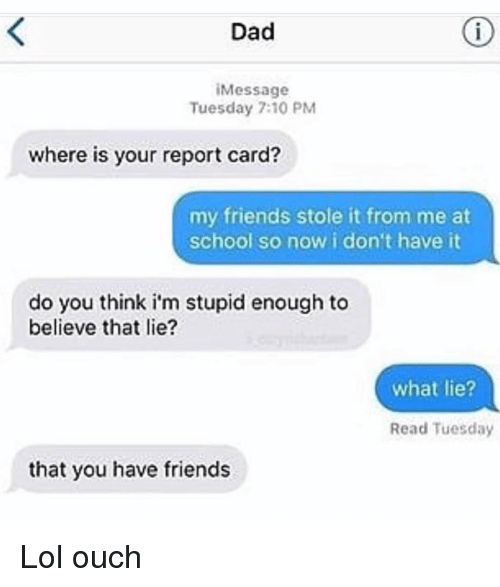 report card: Dad  iMessage  Tuesday 7:10 PM  where is your report card?  my friends stole it from me at  school so now i don't have it  do you think i'm stupid enough to  believe that lie?  what lie?  Read Tuesday  that you have friends Lol ouch