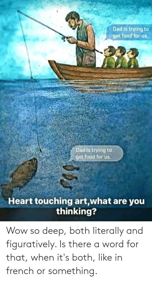 What Are You Thinking: Dad is trying to  get food for us,  Dad is trying to  get food for us.  Heart touching art,what are you  thinking? Wow so deep, both literally and figuratively. Is there a word for that, when it's both, like in french or something.