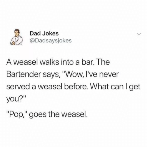 "served: Dad Jokes  @Dadsaysjokes  A weasel walks into a bar. The  Bartender says, ""Wow, I've never  served a weasel before. What can I get  you?""  ""Pop,"" goes the weasel."