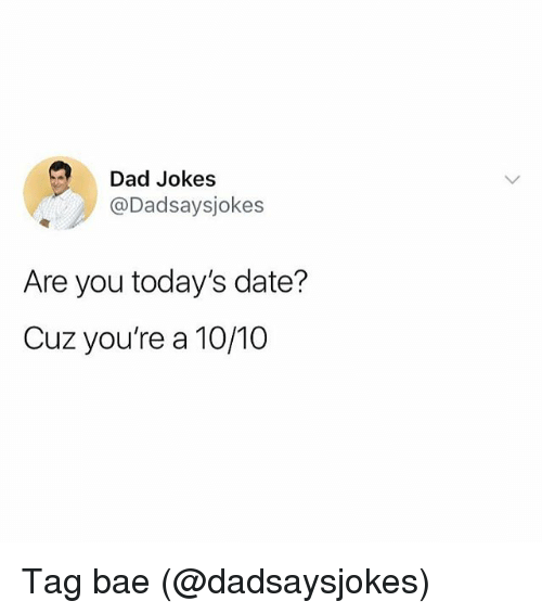 Bae, Dad, and Memes: Dad Jokes  @Dadsaysjokes  Are you today's date?  Cuz you're a 10/10 Tag bae (@dadsaysjokes)