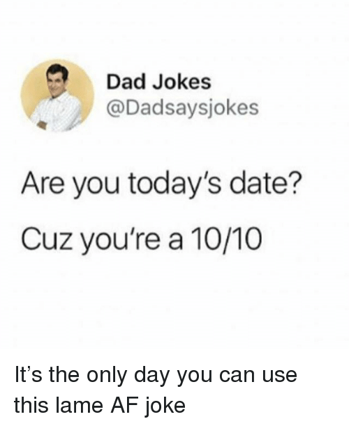 Af, Dad, and Date: Dad Jokes  @Dadsaysjokes  Are you today's date?  Cuz you're a 10/10 It's the only day you can use this lame AF joke