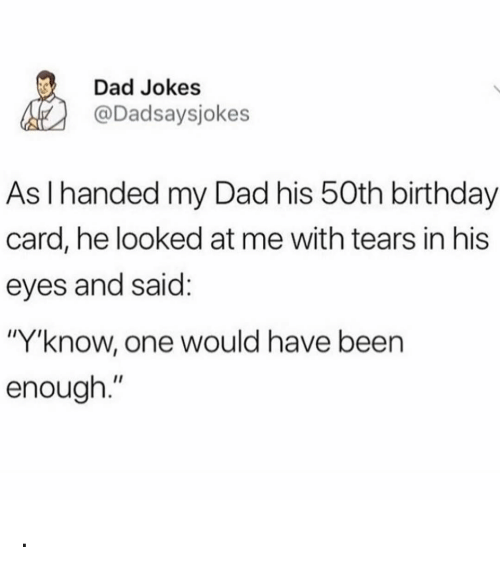 "birthday card: Dad Jokes  @Dadsaysjokes  As I handed my Dad his 50th birthday  card, he looked at me with tears in his  eyes and said  ""Y""know, one would have been  enough."" ."