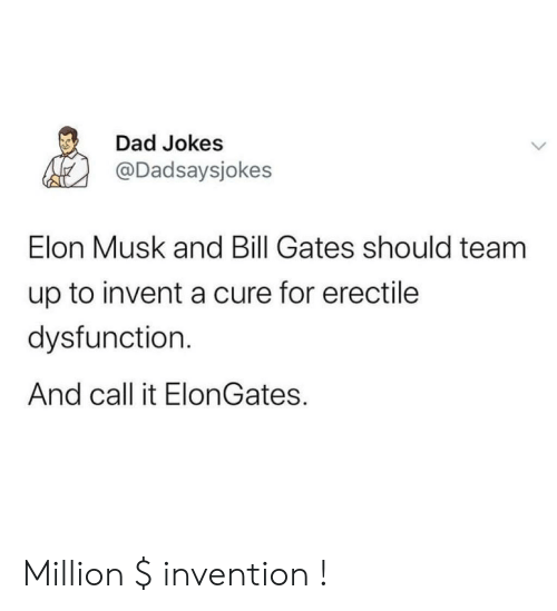 Dad Jokes: Dad Jokes  @Dadsaysjokes  Elon Musk and Bill Gates should team  up to invent a cure for erectile  dysfunction.  And call it ElonGates. Million $ invention !