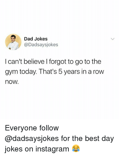 Dad, Gym, and Instagram: Dad Jokes  @Dadsaysjokes  I can't believe I forgot to go to the  gym today. That's 5 years in a row  now. Everyone follow @dadsaysjokes for the best day jokes on instagram 😂