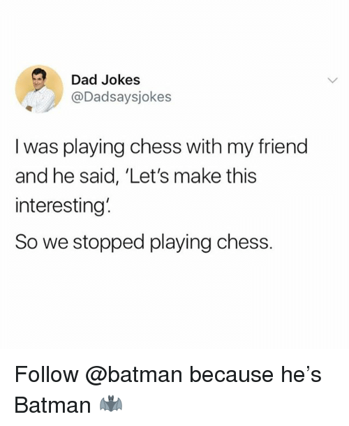Batman, Dad, and Funny: Dad Jokes  @Dadsaysjokes  I was playing chess with my friend  and he said, 'Let's make this  interesting  So we stopped playing chess. Follow @batman because he's Batman 🦇