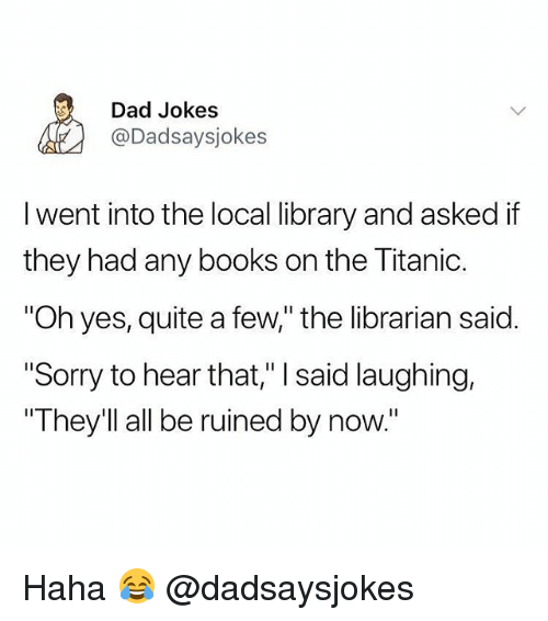 "Books, Dad, and Memes: Dad Jokes  @Dadsaysjokes  I went into the local library and asked if  they had any books on the litanic.  ""Oh yes, quite a few,"" the librarian said.  ""Sorry to hear that,"" I said laughing,  They'll all be ruined by now."" Haha 😂 @dadsaysjokes"