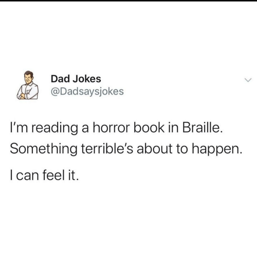 Dad Jokes: Dad Jokes  @Dadsaysjokes  I'm reading a horror book in Braille.  Something terrible's about to happen.  I can feel it.
