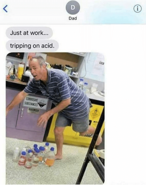 Dad, Dank, and Work: Dad  Just at work...  tripping on acid.  OROSIvE  SUSSTANCES