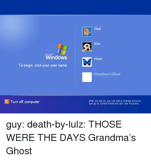 lulz: Dad  Kim  Windows  Mom  To begin, click your user name  Grandma's Ghost  OTurn off computer  After you log on, you can add or change accounts.  Just go to Control Panel and dick User Accounts guy: death-by-lulz:  THOSE WERE THE DAYS   Grandma's Ghost
