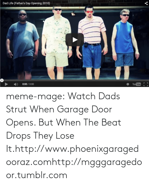 Dad Life: Dad Life (Father's Day Opening 2010)  0:00 / 3:00  You Tube meme-mage:  Watch Dads Strut When Garage Door Opens. But When The Beat Drops They Lose It.http://www.phoenixgaragedooraz.comhttp://mgggaragedoor.tumblr.com