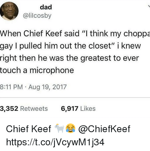 "Chief Keef, Dad, and Chiefkeef: dad  @lilcosby  When Chief Keef said ""I think my choppa  gay I pulled him out the closet"" i knew  right then he was the greatest to ever  touch a microphone  8:11 PM Aug 19, 2017  3,352 Retweets  6,917 Likes Chief Keef 🐐😂 @ChiefKeef https://t.co/jVcywM1j34"