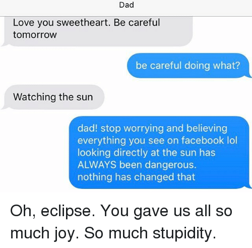 Sweethearted: Dad  Love you sweetheart. Be careful  tomorrow  be careful doing what?  Watching the sun  dad! stop worrying and believing  everything you see on facebook lol  looking directly at the sun has  ALWAYS been dangerous.  nothing has changed that Oh, eclipse. You gave us all so much joy. So much stupidity.