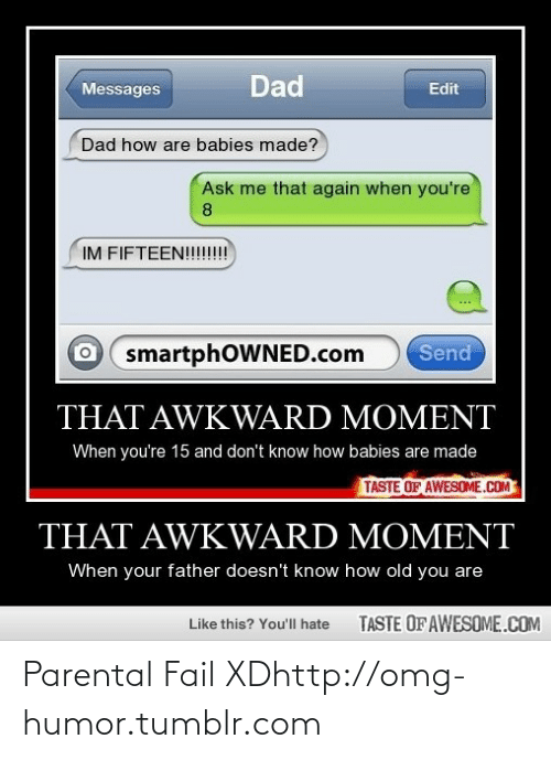 How Babies: Dad  Messages  Edit  Dad how are babies made?  Ask me that again when you're  8.  IM FIFTEEN!!!!!!!  smartphOWNED.com  Send  THAT AWKWARD MOMENT  When you're 15 and don't know how babies are made  TASTE OF AWESOME.COM  THAT AWKWARD MOMENT  When your father doesn't know how old you are  TASTE OF AWESOME.COM  Like this? You'll hate Parental Fail XDhttp://omg-humor.tumblr.com
