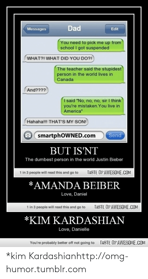 """Thats My Son: Dad  Messages  Edit  You need to pick me up from  school I got suspended  WHAT?! WHAT DID YOU DO?!  The teacher said the stupidest  person in the world lives in  Canada  And????  I said """"No, no, no, sir I think  you're mistaken.You live in  America""""  Hahaha!!! THAT'S MY SON!  Send  smartphOWNED.com  BUT IS'NT  The dumbest person in the world Justin Bieber  1 in 3 people will read this and go to  TASTE OF AWESOME.COM  *AMANDA BEIBER  Love, Daniel  TASTE OF AWESOME.COM  1 in 3 people will read this and go to  *KIM KARDASHIAN  Love, Danielle  TASTE OF AWESOME.COM  You're probably better off not going to *kim Kardashianhttp://omg-humor.tumblr.com"""