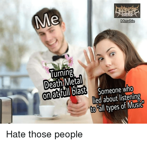 death metal: DAD:  Mmabie  lurning  Death Metal  on at full blast  Someone who  lied about listening  to all types of Music Hate those people