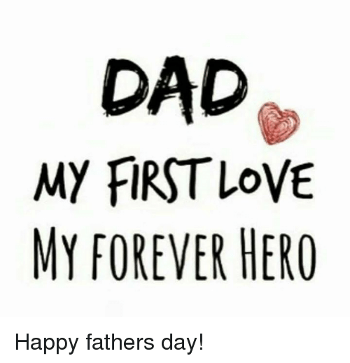 Fathers Love: DAD MY FIRST LOVE MY FOREVER HERO Happy Fathers Day!
