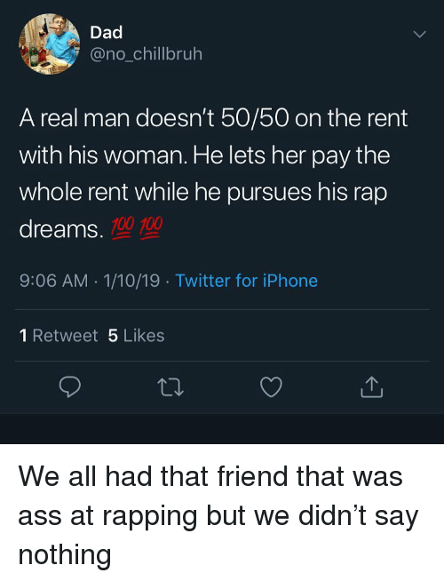 rapping: Dad  @no_chillbruh  A real man doesn't 50/50 on the rent  with his woman. He lets her pay the  whole rent while he pursues his rap  dreams.  100 100  9:06 AM 1/10/19 Twitter for iPhone  1 Retweet 5 Likes  ta. We all had that friend that was ass at rapping but we didn't say nothing