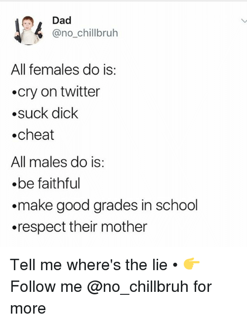 Dad, Funny, and Respect: Dad  @no_chillbruh  All females do is:  .cry on twitter  .suck dick  .cheat  All males do is:  .be faithful  .make good grades in school  .respect their mother Tell me where's the lie • 👉Follow me @no_chillbruh for more