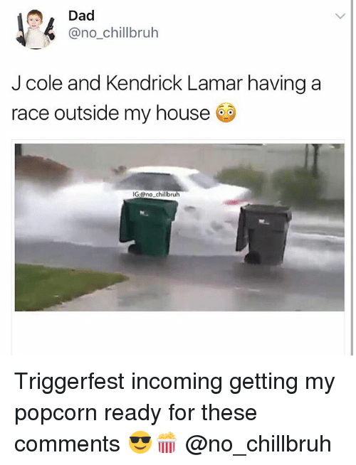 Dad, Funny, and J. Cole: Dad  @no_chillbruh  J cole and Kendrick Lamar having a  race outside my house @  IGno chillbruh Triggerfest incoming getting my popcorn ready for these comments 😎🍿 @no_chillbruh