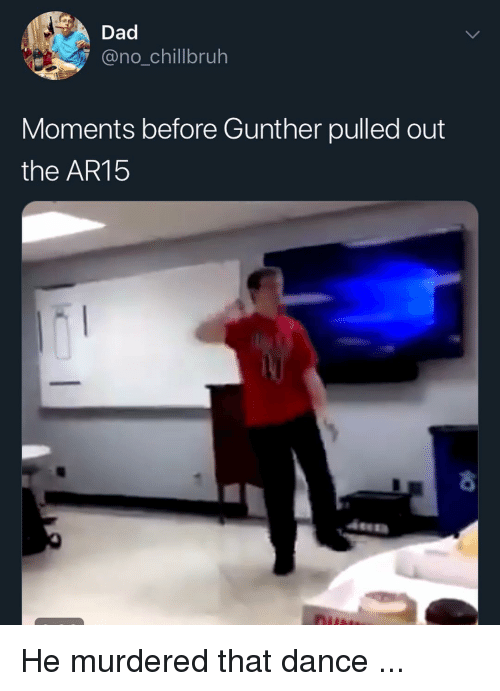 Ar15: Dad  no_chillbruh  Moments before Gunther pulled out  the AR15 He murdered that dance ...