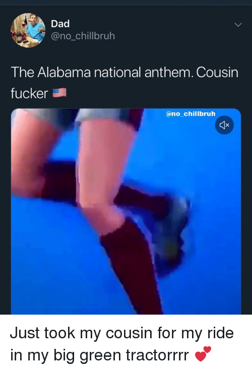 Cousin Fucker: Dad  @no_chillbruh  The Alabama national anthem. Cousin  fucker  @no_chillbruh Just took my cousin for my ride in my big green tractorrrr 💕