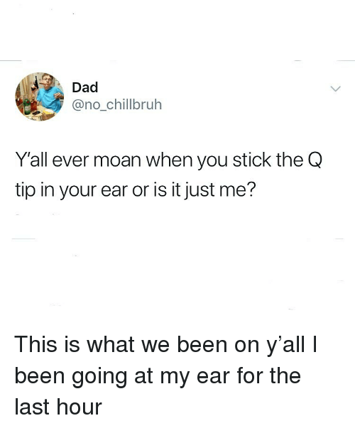 or is it just me: Dad  @no_chillbruh  Y'all ever moan when you stick the Q  tip in your ear or is it just me? This is what we been on y'all I been going at my ear for the last hour