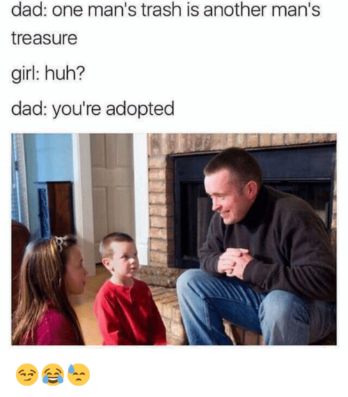 Dad, Huh, and Trash: dad: one man's trash is another man's  treasure  girl: huh?  dad: you're adopted 😏😂😓