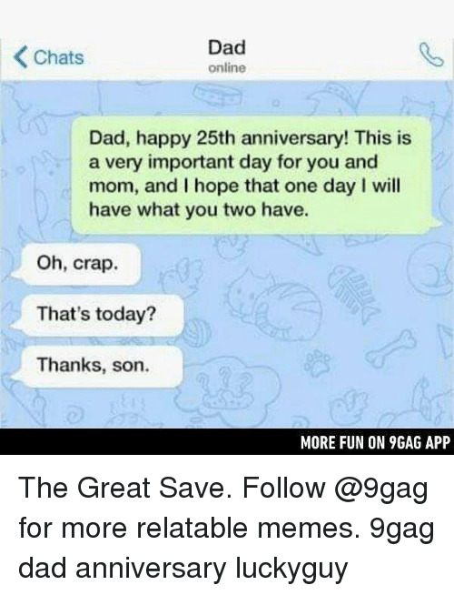9gag, Dad, and Memes: Dad  online  Chats  Dad, happy 25th anniversary! This is  a very important day for you and  mom, and I hope that one day I will  have what you two have.  Oh, crap.  That's today?  Thanks, son.  MORE FUN ON 9GAG APP The Great Save. Follow @9gag for more relatable memes. 9gag dad anniversary luckyguy