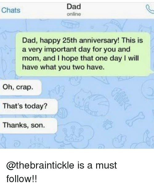 Dad, Memes, and Happy: Dad  online  Chats  Dad, happy 25th anniversary! This is  a very important day for you and  mom, and I hope that one day I will  have what you two have.  Oh, crap.  That's today?  Thanks, son. @thebraintickle is a must follow!!