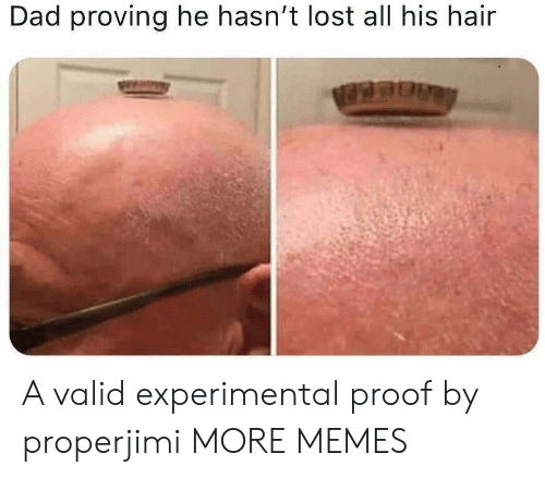 experimental: Dad proving he hasn't lost all his hair A valid experimental proof by properjimi MORE MEMES