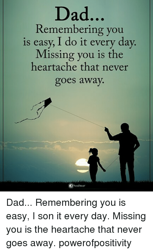 Dad, Memes, and Never: Dad  Remembering you  is easy, I do it every day.  Missing you is the  heartache that never  goes away. Dad... Remembering you is easy, I son it every day. Missing you is the heartache that never goes away. powerofpositivity