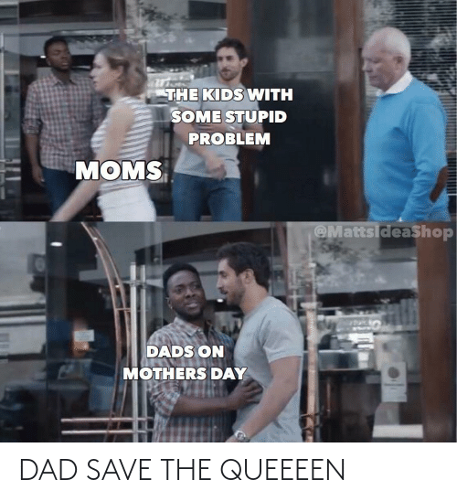 Dad: DAD SAVE THE QUEEEEN