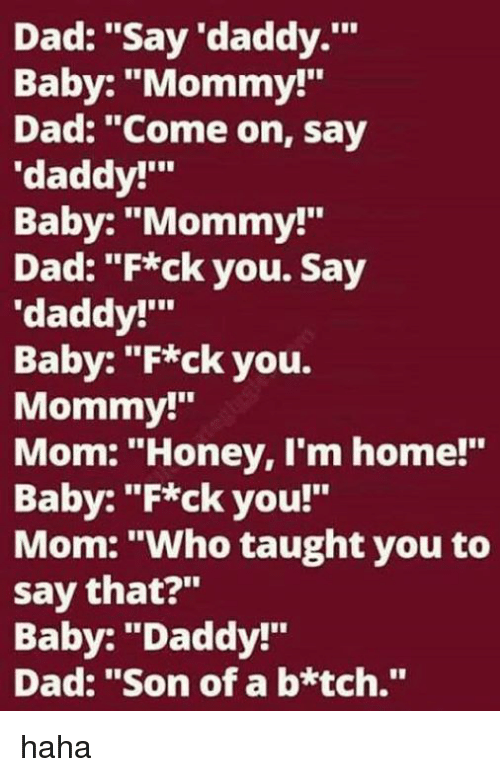 "Baby Daddy, Dad, and Memes: Dad: ""Say 'daddy.'""  Baby: ""Mommy!""  Dad: ""Come on, say  ""daddy!'""  Baby: ""Mommy!  Dad: ""F*ck you. Say  'daddy!'""  Baby: ""F*ck you.  Mommy!""  Mom: ""Honey, I'm home!""  Baby: ""F*ck you!""  Mom: ""Who taught you to  say that?""  Baby: ""Daddy!""  Dad: ""Son of a b*tch."" haha"