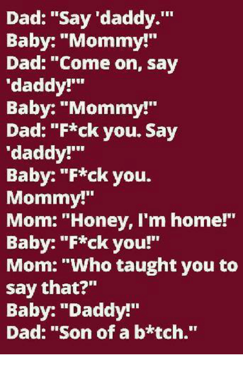 "Baby Daddy, Dad, and Memes: Dad: ""Say daddy  Baby: ""Mommy!  Dad: ""Come on, say  'daddy!'""  Baby: ""Mommy!""  Dad: ""F*ck you. Say  'daddy!'""  Baby: ""F*ck you.  Mommy!""  Mom: ""Honey, I'm home!""  Baby: ""F*ck you!""  Mom: ""Who taught you to  say that?""  Baby: ""Daddy!""  Dad: ""Son of a b*tch."""