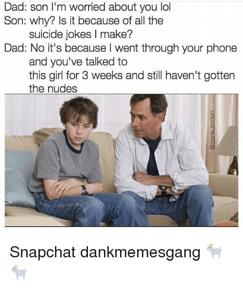 Dad, Lol, and Memes: Dad: son I'm worried about you lol  Son: why? Is it because of all the  suicide jokes l make?  Dad: No it's because I went through your phone  and you've talked to  this girl for 3 weeks and still haven't gotten  the nudes Snapchat dankmemesgang 🐐🐐