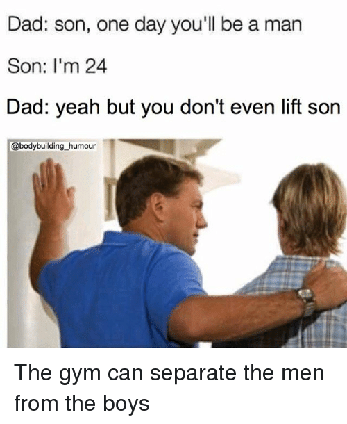Sonned: Dad: son, one day you'll be a man  Son: I'm 24  Dad: yeah but you don't even lift son  @bodybuilding_humour The gym can separate the men from the boys