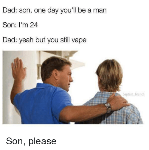 Dad, Memes, and Vape: Dad: son, one day you'll be a man  Son: I'm 24  Dad: yeah but you still vape  baptain brunch Son, please