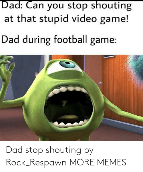 shouting: Dad stop shouting by Rock_Respawn MORE MEMES