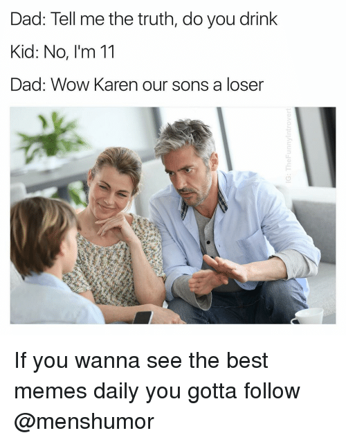 Dad, Memes, and Wow: Dad: Tell me the truth, do you drink  Kid: No, I'm 11  Dad: Wow Karen our sons a loser If you wanna see the best memes daily you gotta follow @menshumor