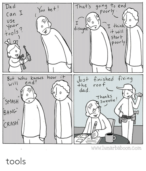 "bang: Dad  That's going to end  poorly  You bet!  Can I  Use  your  tools?  disaged  I think  it will  start  poorly  But. who knows how it  end?  Just finished fixing  will  the  roof  dad.  SMASH  Than ks  Sweetie!  BANG""  CRASH  WWw.lunarbaboon.com tools"