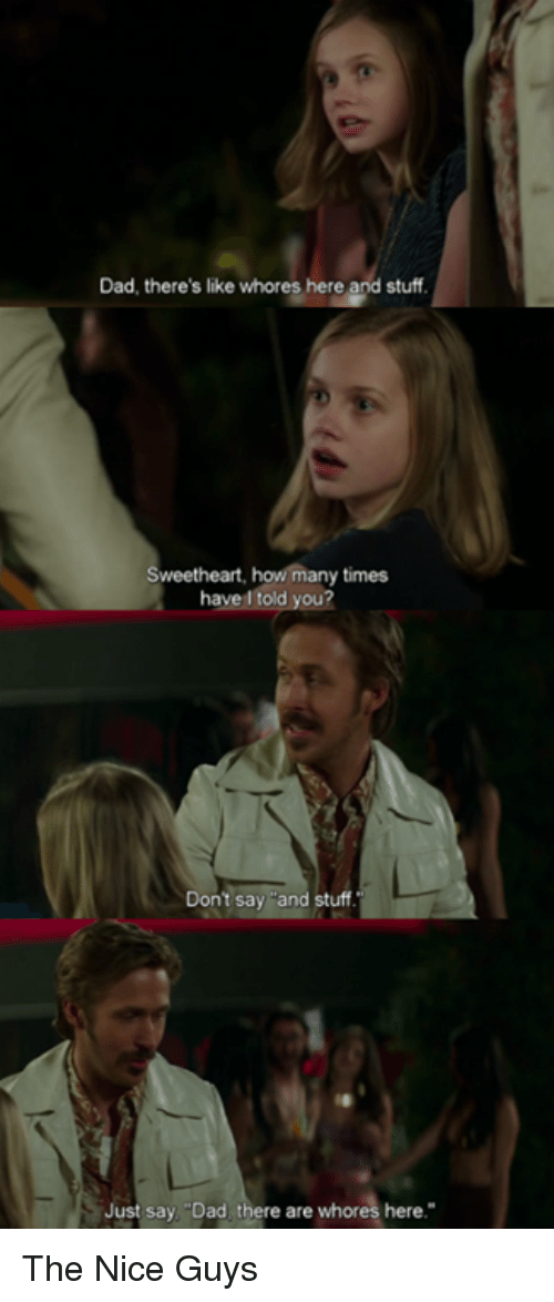 """Sweethearted: Dad, there's like whores here and stuff  Sweetheart, how many times  have told you?  Don't say and stuff.  Just say Dad there are whores here."""" The Nice Guys"""