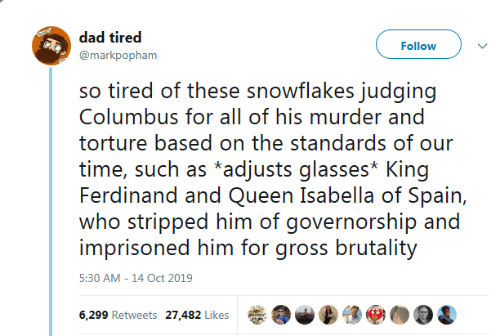 torture: dad tired  Follow  @markpopham  so tired of these snowflakes judging  Columbus for all of his murder and  torture based on the standards of our  time, such as *adjusts glasses* King  Ferdinand and Queen Isabella of Spain,  who stripped him of governorship and  imprisoned him for gross brutality  5:30 AM -14 Oct 2019  6,299 Retweets 27,482 Likes