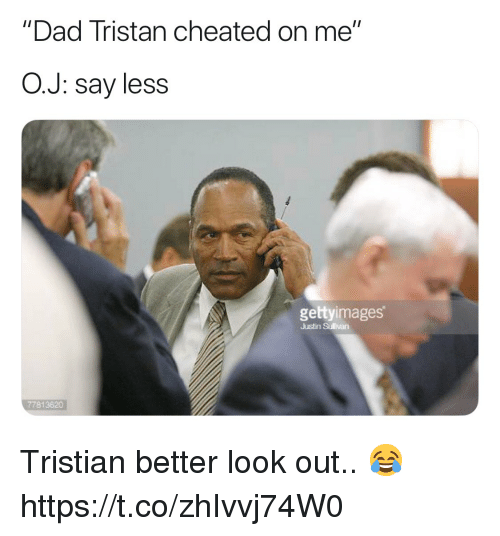 "Better Look: ""Dad Tristan cheated on me""  O.J: say less  gettyimages  Justin Sullivan  77813820 Tristian better look out.. 😂 https://t.co/zhIvvj74W0"